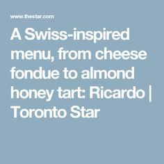 A Swiss-inspired menu, from cheese fondue to almond honey tart: Ricardo | Toronto Star