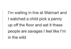 I'm waiting in line at Walmart and I just watched a child pick a penny up off the floor and eat it. These people are savages. I feel like I'm in the wild.