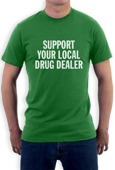 Support Your Local Drug Dealer T-Shirt Don't ask what your drug dealer can do for you! ask what you do can do for your drug dealer! Since you probably already make weekly donations, all he needs from you is some love and affection. So if you're a satisfied customer, let it show! get your own Support your local drug dealer short sleeve tee and make him feel loved. Order now - brand new, 100% cotton standard top in any style or color you like.