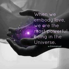When we embody love, we are the most powerful being in the Universe.  Emmanuel