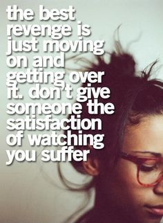 The+best+revenge+is+just+moving+on+and+getting+over+it.+Don't+give+someone+the+satisfaction+of+watching+you+suffer. Picture Quotes.