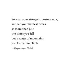 """So wear your strongest posture now, and see your hardest times as more than just the times you fell but a range of mountains you learned to climb."" — Morgan Harper Nichols"
