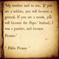 """""""My mother said to me, 'If you are a soldier, you will become a general. If you are a monk, you will become the Pope.' Instead, I was a painter and became Picasso"""" - Pablo Picasso"""