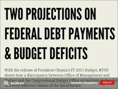 Infographic: Two Projections on Federal Debt Payments   Via National Taxpayers Union Foundation, The White House & CBO agree that servicing the national debt will continue to increase but are also projecting 2 different directions for the budget deficit. OMB assumes the economy will get back on track and expand at pre-recession levels whereas CBO suspects growth will be lower than the historical average.