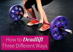 The deadlift is one of the best lower-body exercises around. Check out these three ways to deadlift, and learn to love your legs.