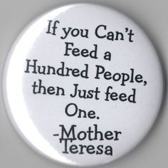 If you can't feed a hundred people, then just feed one.