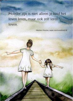 """""""Moeder zijn is niet alleen je kind het leven leren, maar ook zelf leren leven"""""""