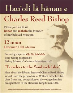 In honor of our founder, Charles Reed Bishop's birthday we will feature a special story-telling program, Sunday, Jan. 24 at noon. Hear about the life legacy of Charles Reed Bishop as told by his close friend and traveling companion, William Little Lee. This programming is included with regular Bishop Museum admission. Parking on campus is $5. Members are free.  http://www.bishopmuseum.org/