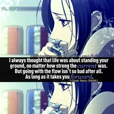 """I always thought that life was about standing your ground, no matter how strong the current was. But going with the flow isn't so bad after all. As long as it takes you forward."" ~ Osaki Nana (NANA)"