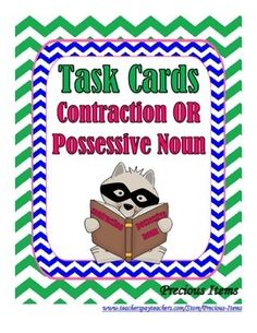Students will complete the task cards on contractions or possessive nouns. The task cards can be used as a review. Students will read each sentence on each task card and then write the word with the apostrophe.  Students will decide if the word is a contraction or a possessive noun.