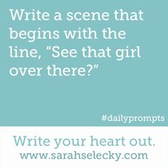 "Write a scene that begins with the line, ""See that girl over there?""  Write your heart out. www.sarahselecky.com  (Writing Prompt #850)"