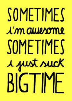sometimes.. But I'm pretty awesome most of the time;)