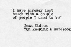 """I have already lost touch with a couple of people I used to be."" Joan Didion, On Keeping a Notebook"