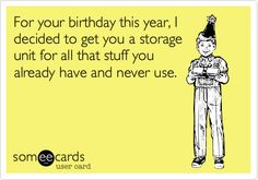 For your birthday this year, I decided to get you a storage unit for all that stuff you already have and never use.