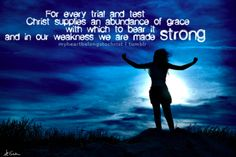 For every trial & test, Christ supplies an abundance of grace with which to bear & in our weakness we are made strong.