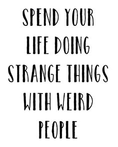 Friendship Quotes QUOTATION – Image : As the quote says – Description Spend Your Life Doing Strange Things With Weird People Print Great Quotes, Quotes To Live By, Me Quotes, Motivational Quotes, Funny Quotes, Advice Quotes, Weird Friends Quotes, Weird People Quotes, Funny Friendship Quotes