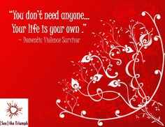 """""""You don't need anyone...Your life is your own."""" ~ Domestic violence survivor #seethetriumph"""