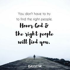 You don't have to try to find the right people. Honor God and the right people will find you. [Daystar.com]