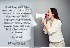 Človek, ktorý sa cíti dobre, nemá potrebu na niekoho útočiť a nemusí nikoho zosmiešňovať. Ak sa stretneš s niekým, kto je agresívny, podráždený, arogantný, ironický, kritický, pamätaj, že máš pred sebou iba niekoho, kto sa práve necíti dobre. -- Kay Pollak Motto, True Stories, Signs, Psychology, Novelty Signs, Sign, Dishes