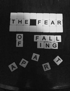 """The fear of falling apart"""