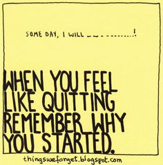1128: When you feel like quitting, remember why you started.
