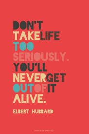 don't take life too seriously you'll never get out alive - Google Search