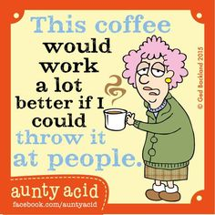 This coffee would work a lot better if I could throw it at people.