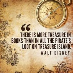 """""""There is more treasure in books than in all the pirate's loot on Treasure Island."""" ~Walt Disney"""