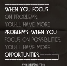 problems.  opportunities.  choose what to focus on.  quotes.  wisdom.  advice.  life lessons.  laws of attraction.  positive thinking.