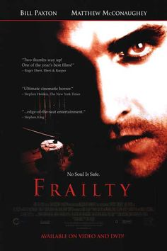 Frailty is a 2001 psychological thriller film, directed by and starring Bill Paxton, and co-starring Matthew McConaughey. This film is the directorial debut for Paxton.