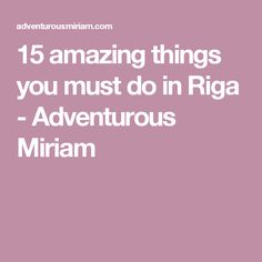 15 amazing things you must do in Riga - Adventurous Miriam