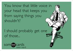 You know that little voice in your head that keeps you from saying things you shouldn't? I should probably get one of those...