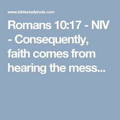 Romans 10:17 - NIV - Consequently, faith comes from hearing the mess...