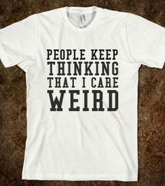 PEOPLE KEEP THINKING  I CARE..WEIRD - glamfoxx.com - Skreened T-shirts, Organic Shirts, Hoodies, Kids Tees, Baby One-Pieces and Tote Bags