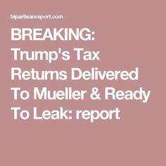BREAKING: Trump's Tax Returns Delivered To Mueller & Ready To Leak: report