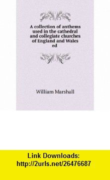 A collection of anthems used in the cathedral and collegiate churches of England and Wales ed . William Marshall ,   ,  , ASIN: B0068JAJMQ , tutorials , pdf , ebook , torrent , downloads , rapidshare , filesonic , hotfile , megaupload , fileserve