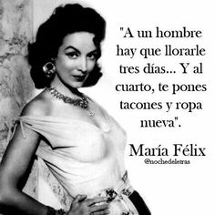 """A man can be cried for three days, on the fourth, you put on heels and new clothes.""-- Maria Felix"