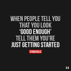 When People Tell You That You Look Good EnoughTell them you're just getting started.http://www.gymaholic.co