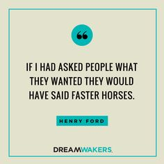 If I had asked people what they wanted they would have said faster horses // inspirational quotes // Henry Ford