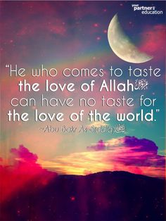 """He who comes to taste the love of Allah can have no taste for the love of the world."" ~Abu Bakr As-Siddiq (Ra)"
