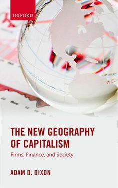 Book Review: The New Geography of Capitalism: Firms, Finance, and Society by Adam D Dixon | LSE Review of Books
