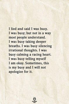 I lied and said I was busy. I was busy, but not in a way most people understand. I was busy taking deeper breaths. I was busy silencing irrational thoughts. I was busy calming a racing heart. I was busy telling myself I am okay. Sometimes, this is my busy True Quotes, Great Quotes, Motivational Quotes, Inspirational Quotes, True People Quotes, Bpd Quotes, Anxiety Quotes, The Words, Poetry Quotes