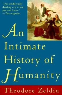 An Intimate History of Humanity by Theodore Zeldin. // This is my absolute favorite book. I've read it four separate times since finding it in high school. CL.