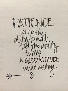 Patience is not about the ability to wait, but the ability to keep a good attitude while waiting.