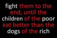 fight them to the end, until the children of the poor eat better than the dogs of the rich Cool Words, Wise Words, World Hunger, Political Quotes, Pro Choice, Worlds Of Fun, Stand Up, Inspire Me, In This World