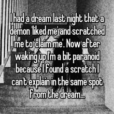 I had a dream last night that a demon 'liked me' and scratched me to 'claim me'. Now after waking up I'm a bit paranoid because I found a scratch I can't explain in the same spot from the dream. 2 Sentence Horror Stories, Scary Horror Stories, Short Creepy Stories, Spooky Stories, Ghost Stories, Creepy Things Kids Say, Creepy Stuff, Demon Stories, Scary Dreams
