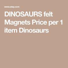 DINOSAURS felt Magnets Price per 1 item Dinosaurs