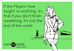 If the Mayans have taught us anything, it's that if you don't finish something, it's not the end of the world.