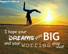 I hope your dreams stay big and your worries stay small.