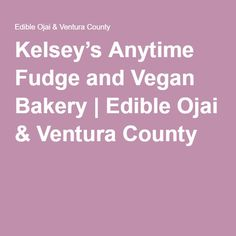 Kelsey's Anytime Fudge and Vegan Bakery | Edible Ojai & Ventura County#vegan #fudge #chocolate #delish #bakery